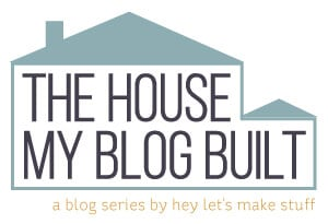 The House My Blog Built - A Blog Series by Hey, Let's Make Stuff